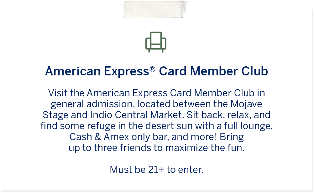 American Express® Card Member Club – Visit the American Express Card Member Club in general admission, located between the Mojave Stage and the Coachella Food Hall. Sit back, relax and find some a little refuge in the desert sun with a full lounge, Cash & Amex Only Bar, and more! Bring up to three friends to maximize the fun. Must be 21+ to enter.