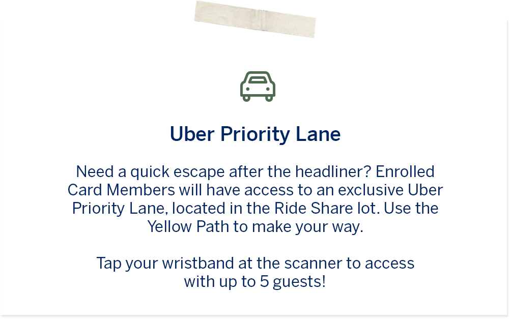 "Uber Priority Line – ""	Need a quick escape after the headliner? Enrolled Card Members will have access to an exclusive Uber Priority Lane, located in the Ride Share Lot. Use the Yellow Path to make your way. Tap your wristband at the scanner to access with up to 5 guests!"